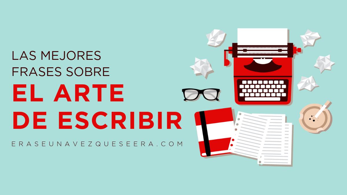 Las Mejores Frases De Escritores Sobre El Arte De Escribir